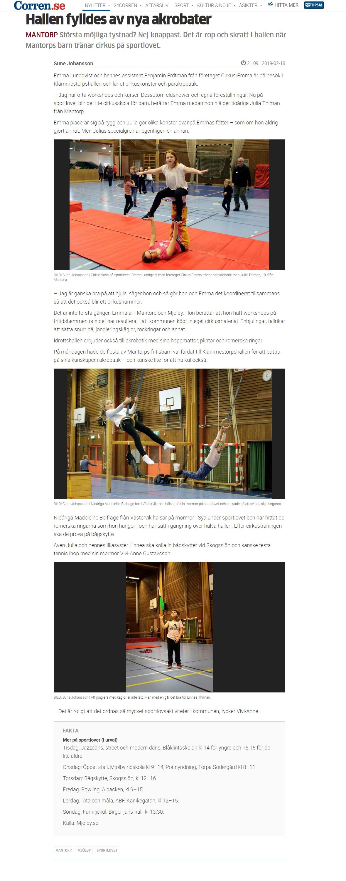 Hallen fylldes av nya akrobater MANTORP Största möjliga tystnad? Nej knappast. Det är rop och skratt i hallen när Mantorps barn tränar cirkus på sportlovet.  Sune Johansson21:09 | 2019-02-18 Emma Lundqvist och hennes assistent Benjamin Erdtman från företaget Cirkus-Emma är på besök i Klämmestorpshallen och lär ut cirkuskonster och parakrobatik.  – Jag har ofta workshops och kurser. Dessutom eldshower och egna föreställningar. Nu på sportlovet blir det lite cirkusskola för barn, berättar Emma medan hon hjälper tioåriga Julia Thiman från Mantorp.  Emma placerar sig på rygg och Julia gör olika konster ovanpå Emmas fötter – som om hon aldrig gjort annat. Men Julias specialgren är egentligen en annan.  Artikelbild BILD: Sune Johansson | Cirkusskola på sportlovet. Emma Lundqvist med företaget Cirkus-Emma tränar parakrobatik med Julia Thiman, 10, från Mantorp.  – Jag är ganska bra på att hjula, säger hon och så gör hon och Emma det koordinerat tillsammans så att det också blir ett cirkusnummer.  Det är inte första gången Emma är i Mantorp och Mjölby. Hon berättar att hon haft workshops på fritidshemmen och det har resulterat i att kommunen köpt in eget cirkusmaterial. Enhjulingar, tallrikar att sätta snurr på, jongleringskäglor, rockringar och annat.  Idrottshallen erbjuder också till akrobatik med sina hoppmattor, plintar och romerska ringar.  På måndagen hade de flesta av Mantorps fritisbarn vallfärdat till Klämmestorpshallen för att bättra på sina kunskaper i akrobatik – och kanske lite för att ha kul också.  Artikelbild BILD: Sune Johansson | Nioåriga Madeleine Belfrage bor i Västervik men hälsar på sin mormor på sportlovet och passade på att svinga sig i ringarna.  Nioåriga Madeleine Belfrage från Västervik hälsar på mormor i Sya under sportlovet och har hittat de romerska ringarna som hon hänger i och har satt i gungning över halva hallen. Efter cirkusträningen ska de prova på bågskytte.  Även Julia och hennes lillasyster Linnea ska kolla in bågskyttet vid Skogssjön 